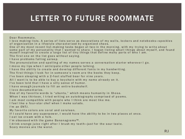 letter to roommate essay Letter to prospective college roommate lori hackle 100 mytown road east river pa 00000-0000 dear lori i have just opened the mail from the housing office and found that we are to be roommates this semester at hometown university.