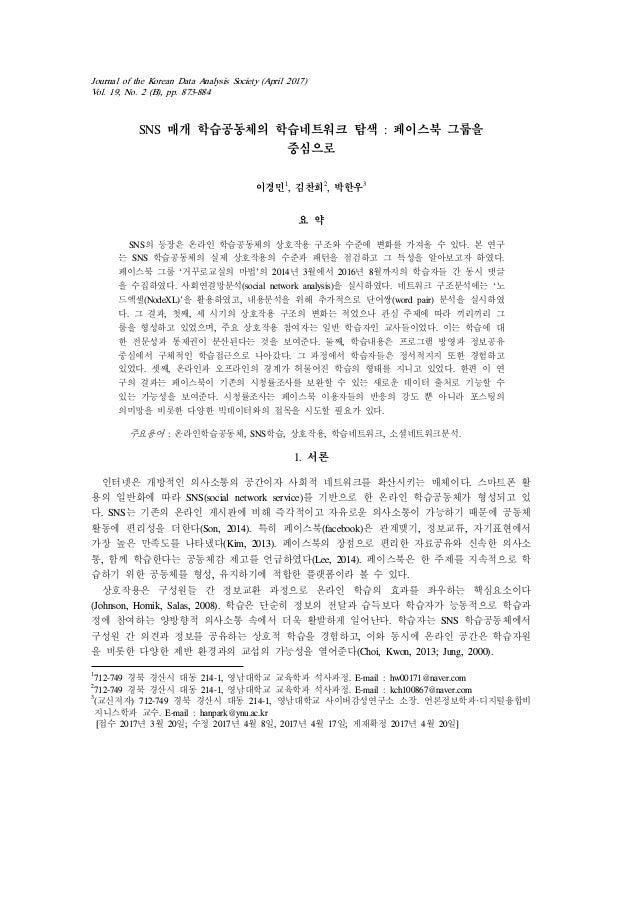 Journal of the Korean Data Analysis Society (April 2017) Vol. 19, No. 2 (B), pp. 873-884 SNS 매개 학습공동체의 학습네트워크 탐색 : 페이스북 그룹...
