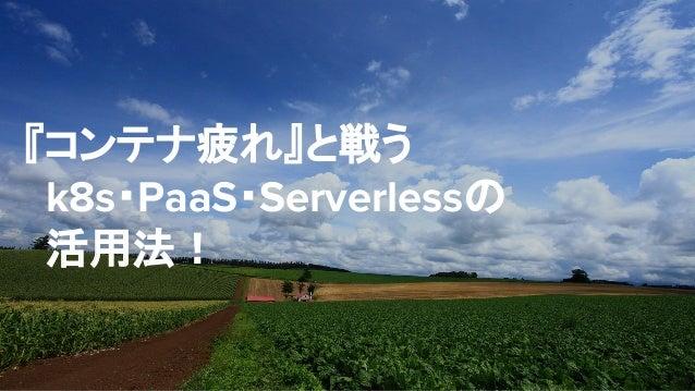 『コンテナ疲れ』と戦う k8s・PaaS・Serverlessの 活用法!