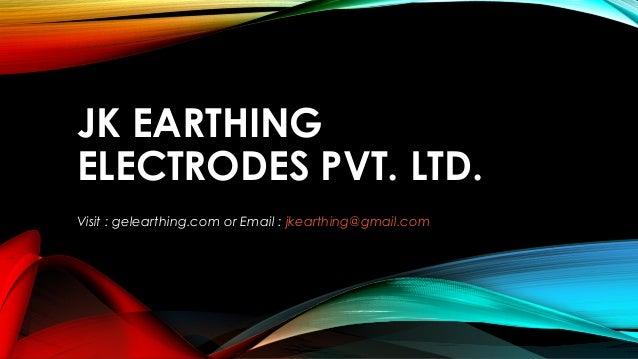 JK EARTHING ELECTRODES PVT. LTD. Visit : gelearthing.com or Email : jkearthing@gmail.com