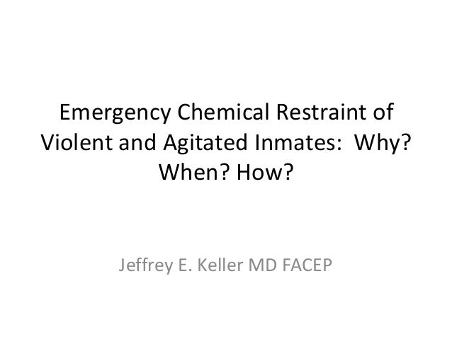 Emergency Chemical Restraint ofViolent and Agitated Inmates: Why?           When? How?       Jeffrey E. Keller MD FACEP