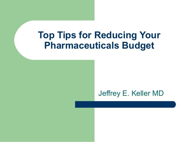 Top Tips for Reducing Your Pharmaceuticals Budget            Jeffrey E. Keller MD