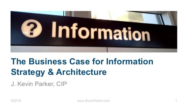 9/22/16 www.JKevinParker.com 1 The Business Case for Information Strategy & Architecture J. Kevin Parker, CIP