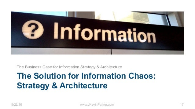 9/22/16 www.JKevinParker.com 17 The Solution for Information Chaos: Strategy & Architecture The Business Case for Informat...