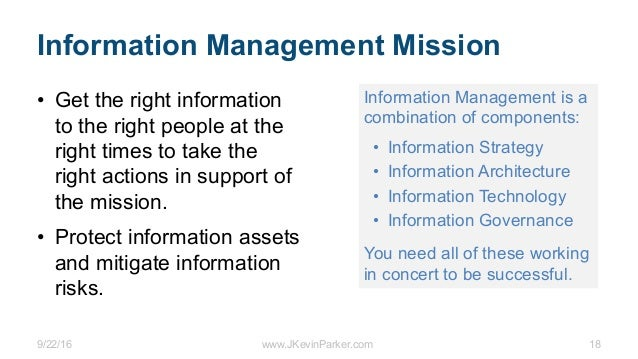 9/22/16 www.JKevinParker.com 18 Information Management Mission • Get the right information to the right people at the righ...