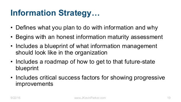 9/22/16 www.JKevinParker.com 19 Information Strategy… • Defines what you plan to do with information and why • Begins with...