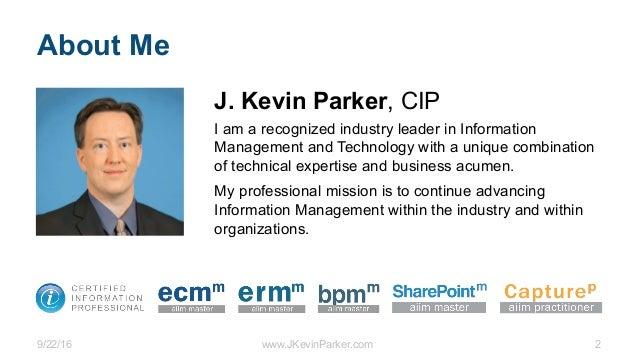 9/22/16 www.JKevinParker.com 2 About Me J. Kevin Parker, CIP I am a recognized industry leader in Information Management a...