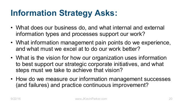 9/22/16 www.JKevinParker.com 20 Information Strategy Asks: • What does our business do, and what internal and external inf...