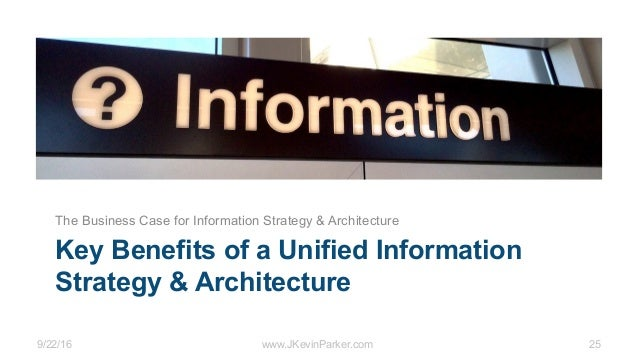 9/22/16 www.JKevinParker.com 25 Key Benefits of a Unified Information Strategy & Architecture The Business Case for Inform...
