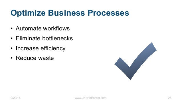 9/22/16 www.JKevinParker.com 26 Optimize Business Processes • Automate workflows • Eliminate bottlenecks • Increase effici...