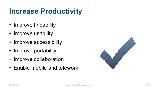 9/22/16 www.JKevinParker.com 27 Increase Productivity • Improve findability • Improve usability • Improve accessibility • ...