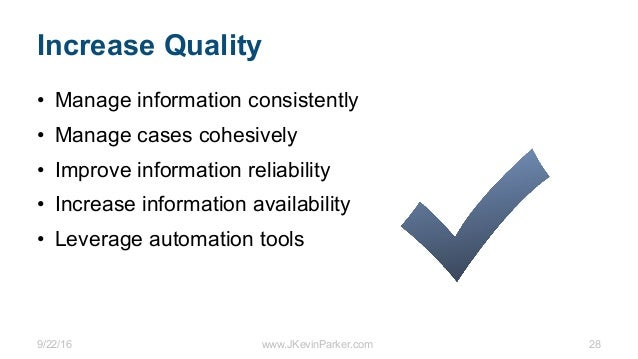 9/22/16 www.JKevinParker.com 28 Increase Quality • Manage information consistently • Manage cases cohesively • Improve inf...
