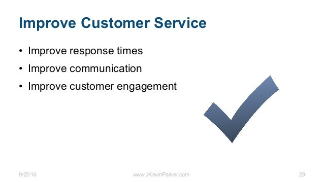 9/22/16 www.JKevinParker.com 29 Improve Customer Service • Improve response times • Improve communication • Improve custom...