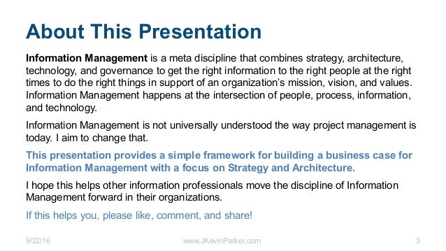 9/22/16 www.JKevinParker.com 3 About This Presentation Information Management is a meta discipline that combines strategy,...