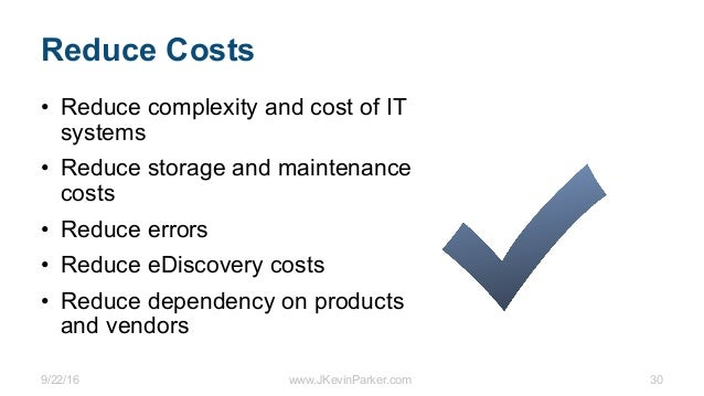 9/22/16 www.JKevinParker.com 30 Reduce Costs • Reduce complexity and cost of IT systems • Reduce storage and maintenance c...