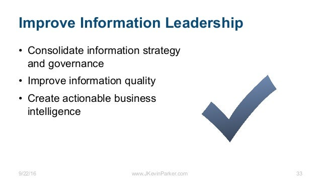 9/22/16 www.JKevinParker.com 33 Improve Information Leadership • Consolidate information strategy and governance • Improve...