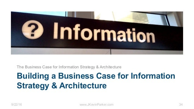 9/22/16 www.JKevinParker.com 34 Building a Business Case for Information Strategy & Architecture The Business Case for Inf...