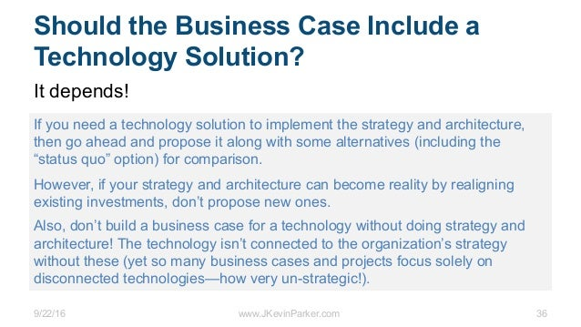 9/22/16 www.JKevinParker.com 36 Should the Business Case Include a Technology Solution? It depends! If you need a technolo...