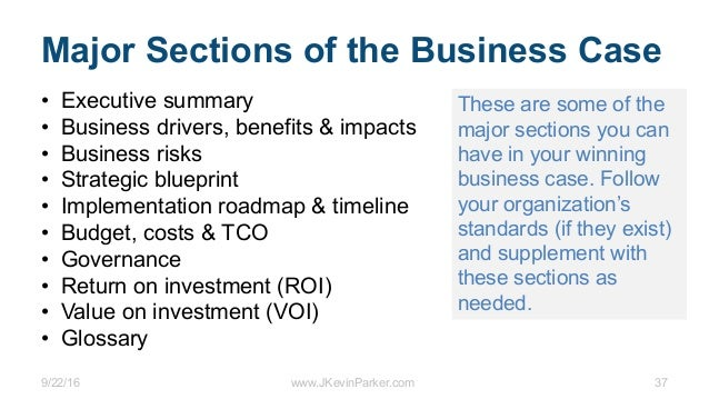 9/22/16 www.JKevinParker.com 37 Major Sections of the Business Case • Executive summary • Business drivers, benefits & imp...