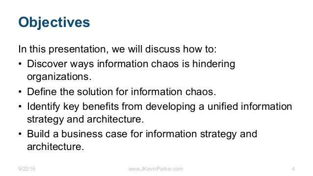 9/22/16 www.JKevinParker.com 4 Objectives In this presentation, we will discuss how to: • Discover ways information chaos ...