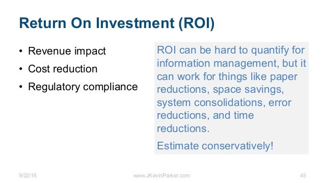 9/22/16 www.JKevinParker.com 45 Return On Investment (ROI) • Revenue impact • Cost reduction • Regulatory compliance ROI c...