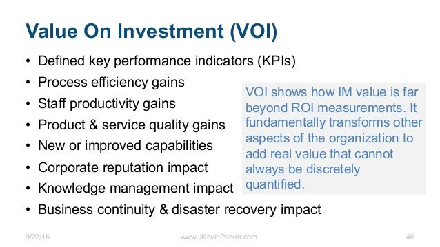9/22/16 www.JKevinParker.com 46 Value On Investment (VOI) • Defined key performance indicators (KPIs) • Process efficiency...