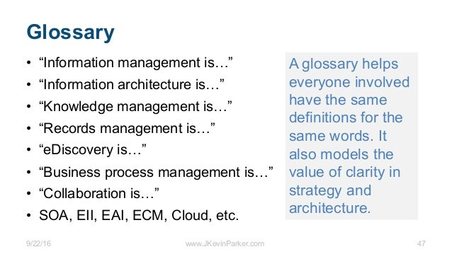 """9/22/16 www.JKevinParker.com 47 Glossary • """"Information management is…"""" • """"Information architecture is…"""" • """"Knowledge mana..."""