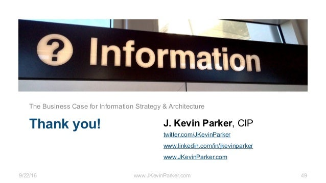 9/22/16 www.JKevinParker.com 49 Thank you! The Business Case for Information Strategy & Architecture J. Kevin Parker, CIP ...