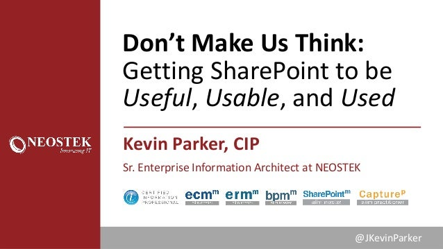 Don'tMakeUsThink: GettingSharePointtobe Useful,Usable,andUsed KevinParker,CIP Sr.EnterpriseInformationArchi...