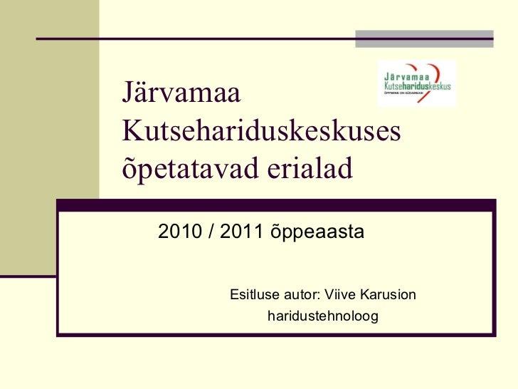 Järvamaa Kutsehariduskeskuses õpetatavad erialad Esitluse autor: Viive Karusion haridustehnoloog 2010 / 2011 õppeaasta