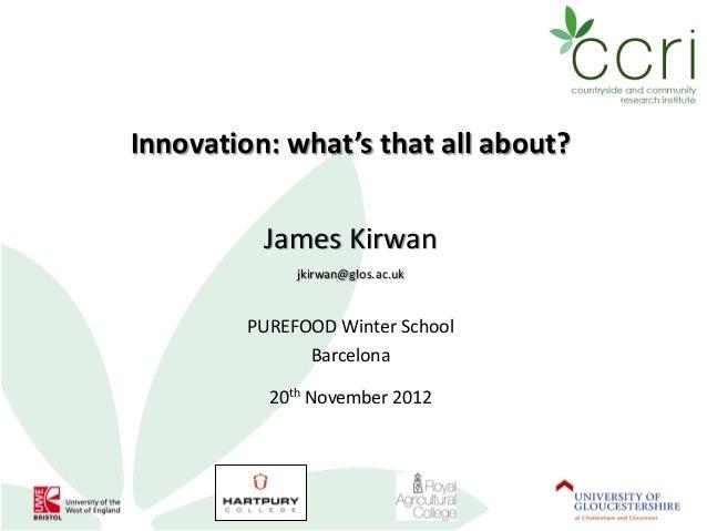 Innovation: what's that all about?          James Kirwan              jkirwan@glos.ac.uk         PUREFOOD Winter School   ...