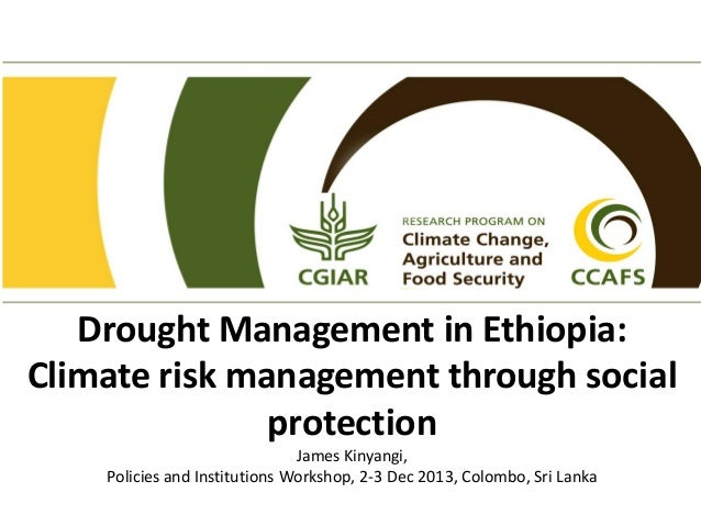 Drought Management in Ethiopia: Climate risk management through social protection James Kinyangi, Policies and Institution...