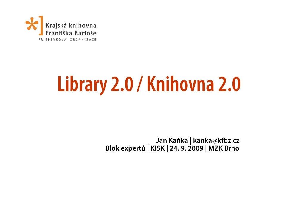 Library 2.0 / Knihovna 2.0                         Jan Kaňka | kanka@kfbz.cz       Blok expertů | KISK | 24. 9. 2009 | MZK...