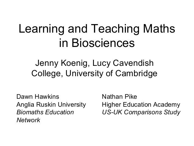 Learning and Teaching Maths in Biosciences Jenny Koenig, Lucy Cavendish College, University of Cambridge Dawn Hawkins Angl...