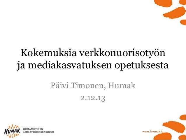 Kokemuksia verkkonuorisotyön ja mediakasvatuksen opetuksesta Päivi Timonen, Humak 2.12.13