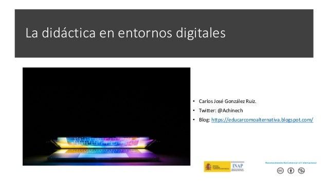 La didáctica en entornos digitales • Carlos José González Ruiz. • Twitter: @Achinech • Blog: https://educarcomoalternativa...