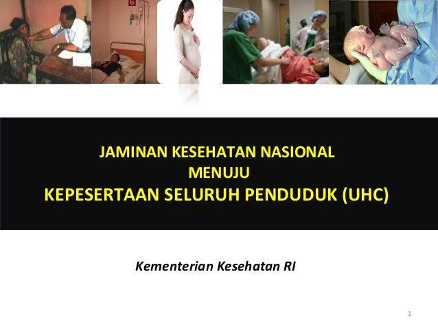 JAMINAN KESEHATAN NASIONAL MENUJU  KEPESERTAAN SELURUH PENDUDUK (UHC)  Kementerian Kesehatan RI 1
