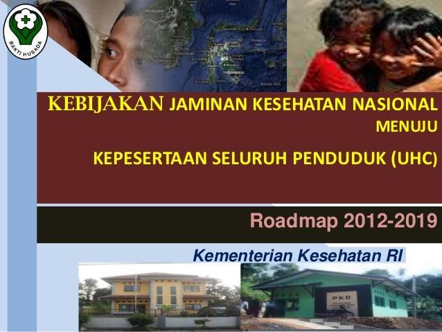 KEBIJAKAN JAMINAN KESEHATAN NASIONAL MENUJU KEPESERTAAN SELURUH PENDUDUK (UHC) Roadmap 2012-2019 Kementerian Kesehatan RI