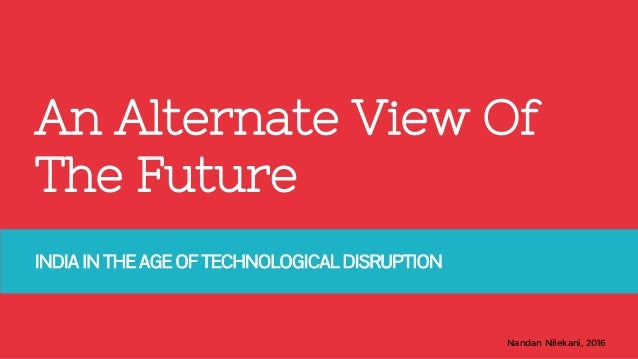 Nandan Nilekani, 2016 An Alternate View Of The Future INDIA IN THE AGE OF TECHNOLOGICAL DISRUPTION