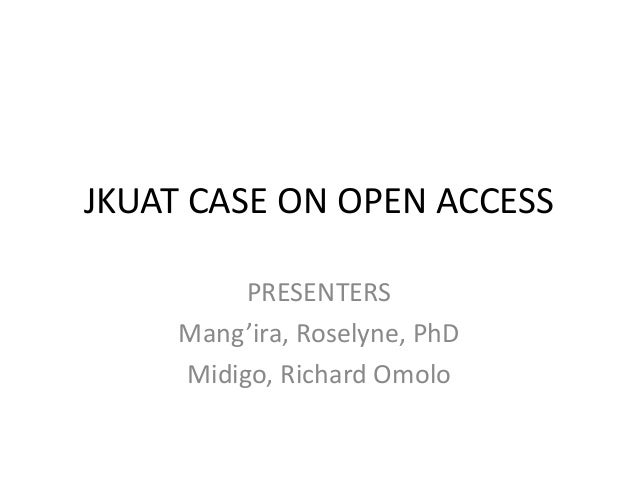 JKUAT CASE ON OPEN ACCESS PRESENTERS Mang'ira, Roselyne, PhD Midigo, Richard Omolo