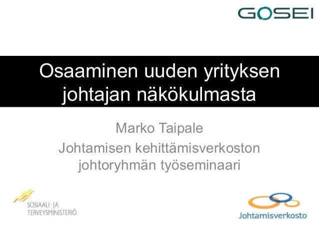 Osaaminen uuden yrityksenjohtajan näkökulmastaMarko TaipaleJohtamisen kehittämisverkostonjohtoryhmän työseminaari