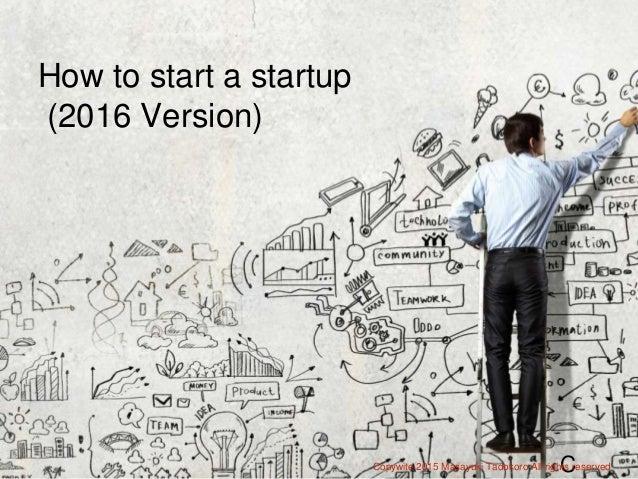 How to start a startup How to start a startup (2016 Version) CCopywite 2015 Masayuki Tadokoro All rights reserved
