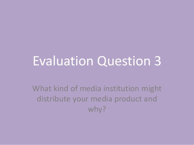 Evaluation Question 3 What kind of media institution might distribute your media product and why?