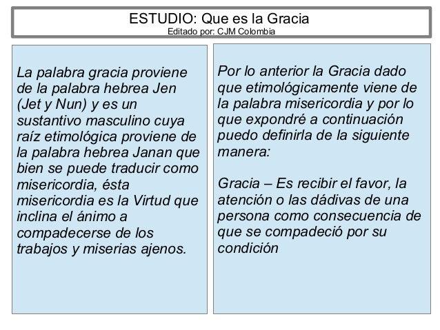 ESTUDIO: Que es la Gracia Editado por: CJM Colombia La palabra gracia proviene de la palabra hebrea Jen (Jet y Nun) y es u...
