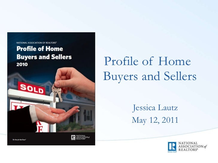 <ul><li>Profile of Home Buyers and Sellers </li></ul><ul><li>Jessica Lautz </li></ul><ul><li>May 12, 2011 </li></ul>