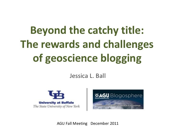 Beyond the catchy title:The rewards and challenges  of geoscience blogging             Jessica L. Ball       AGU Fall Meet...