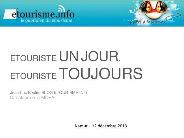 ETOURISTE  UN JOUR,  ETOURISTE  TOUJOURS  Jean-Luc Boulin, BLOG ETOURISME.INfo  Directeur de la MOPA  Namur – 12 décembre ...