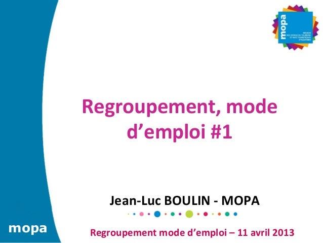 Regroupement, mode            d'emploi #1               Jean-‐Luc BOULIN -‐ MOPA mopa    Regroupement ...