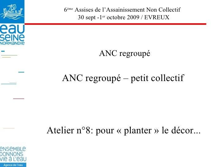 ANC regroupé ANC regroupé – petit collectif 6 ème  Assises de l'Assainissement Non Collectif  30 sept -1 er  octobre 2009 ...