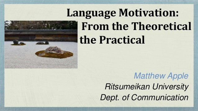 Language Motivation: From the Theoretical to the Practical Matthew Apple Ritsumeikan University Dept. of Communication